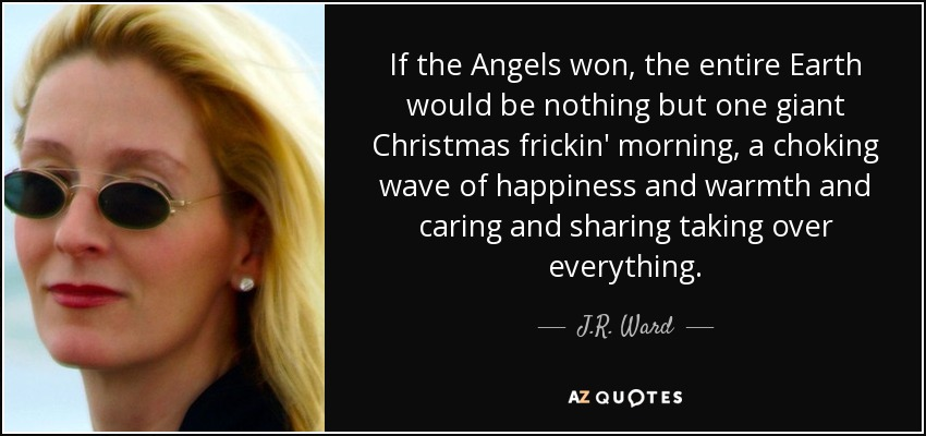 If the Angels won, the entire Earth would be nothing but one giant Christmas frickin' morning, a choking wave of happiness and warmth and caring and sharing taking over everything. - J.R. Ward