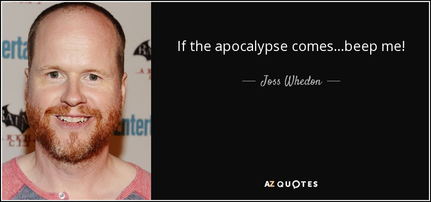 If the apocalypse comes...beep me! - Joss Whedon