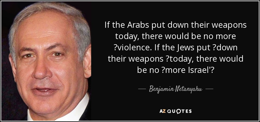 If the Arabs put down their weapons today, there would be no more ‎violence. If the Jews put ‎down their weapons ‎today, there would be no ‎more Israel'‎ - Benjamin Netanyahu