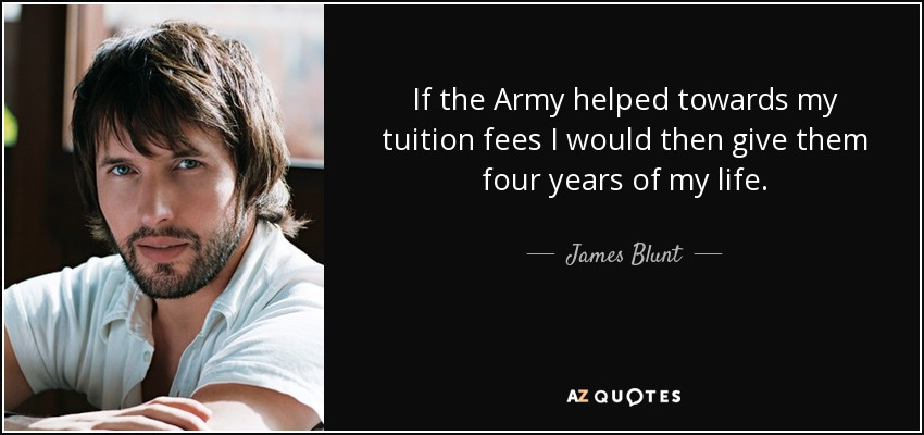 If the Army helped towards my tuition fees I would then give them four years of my life. - James Blunt