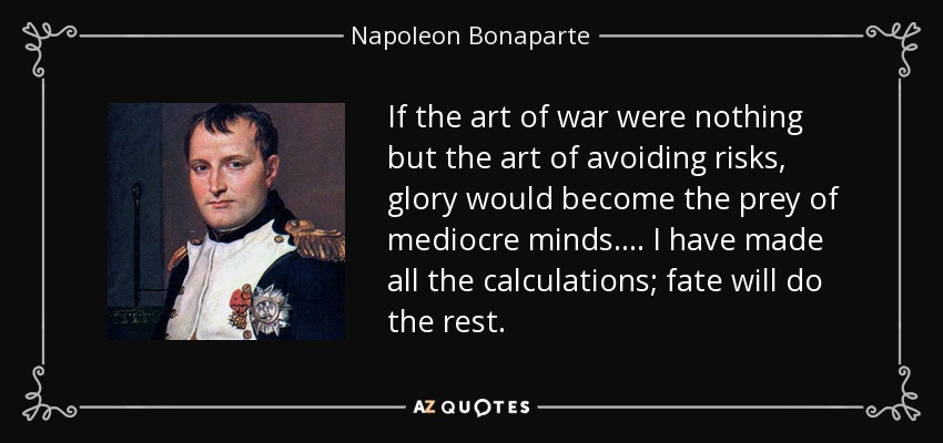 If the art of war were nothing but the art of avoiding risks, glory would become the prey of mediocre minds.... I have made all the calculations; fate will do the rest. - Napoleon Bonaparte