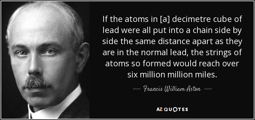 If the atoms in [a] decimetre cube of lead were all put into a chain side by side the same distance apart as they are in the normal lead, the strings of atoms so formed would reach over six million million miles. - Francis William Aston