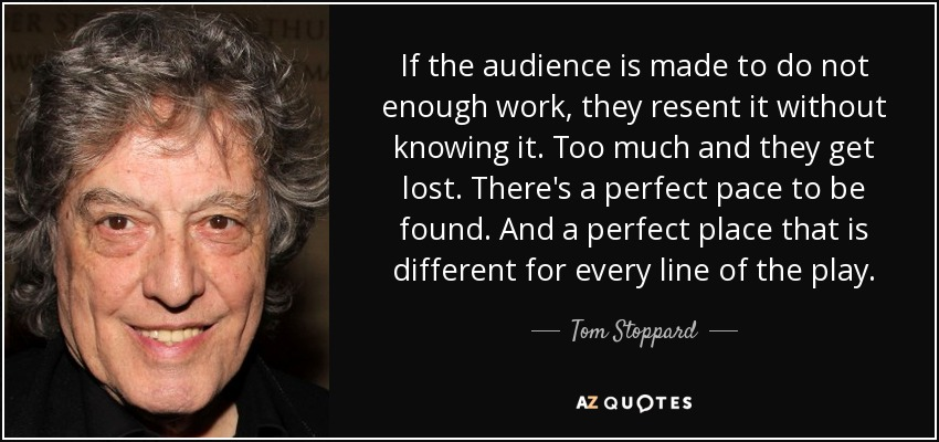 If the audience is made to do not enough work, they resent it without knowing it. Too much and they get lost. There's a perfect pace to be found. And a perfect place that is different for every line of the play. - Tom Stoppard