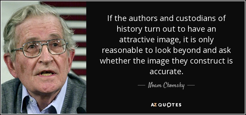 If the authors and custodians of history turn out to have an attractive image, it is only reasonable to look beyond and ask whether the image they construct is accurate. - Noam Chomsky