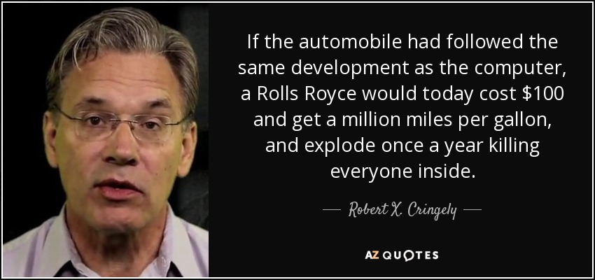 If the automobile had followed the same development as the computer, a Rolls Royce would today cost $100 and get a million miles per gallon, and explode once a year killing everyone inside. - Robert X. Cringely