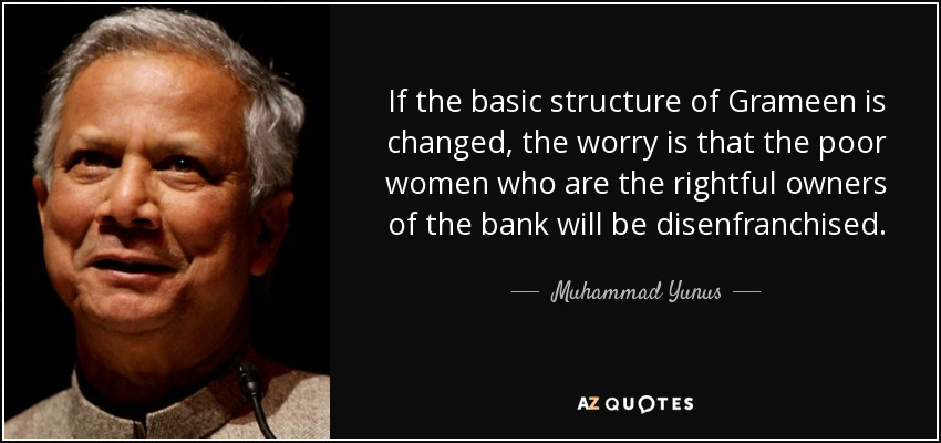 If the basic structure of Grameen is changed, the worry is that the poor women who are the rightful owners of the bank will be disenfranchised. - Muhammad Yunus