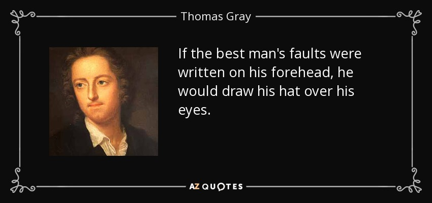 If the best man's faults were written on his forehead, he would draw his hat over his eyes. - Thomas Gray