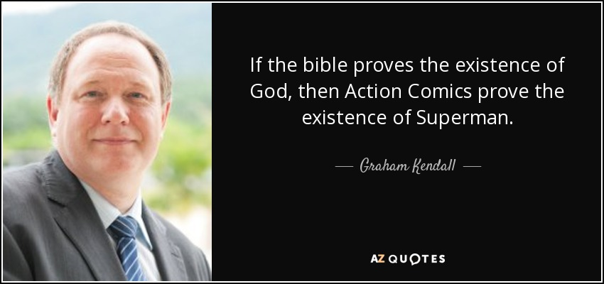If the bible proves the existence of God, then Action Comics prove the existence of Superman. - Graham Kendall