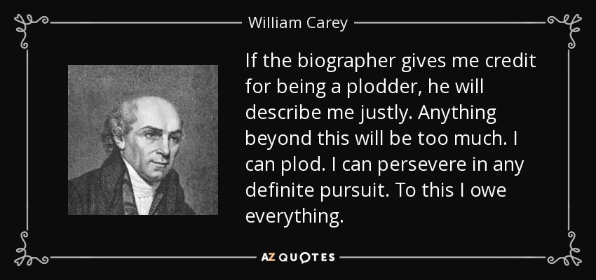 If the biographer gives me credit for being a plodder, he will describe me justly. Anything beyond this will be too much. I can plod. I can persevere in any definite pursuit. To this I owe everything. - William Carey