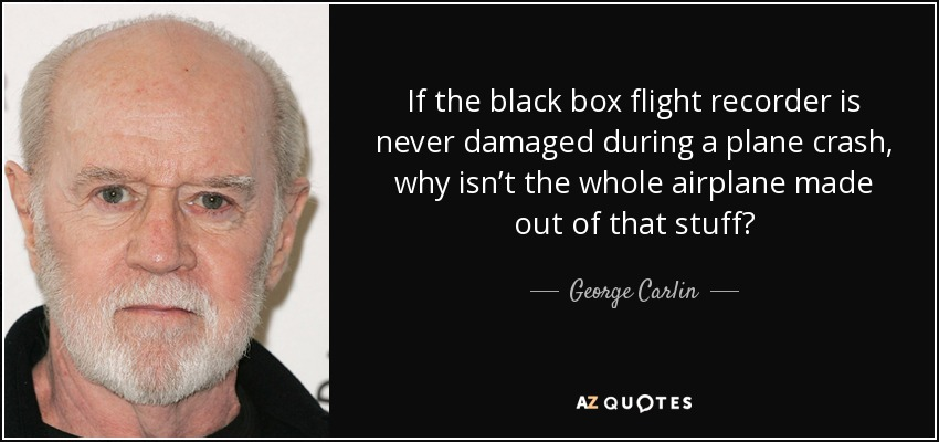 If the black box flight recorder is never damaged during a plane crash, why isn't the whole airplane made out of that stuff? - George Carlin