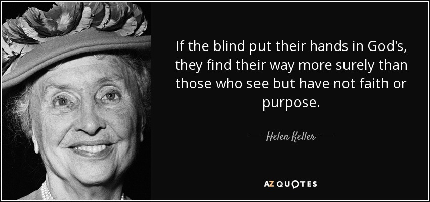 If the blind put their hands in God's, they find their way more surely than those who see but have not faith or purpose. - Helen Keller
