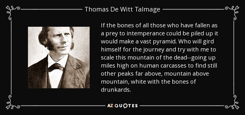 If the bones of all those who have fallen as a prey to intemperance could be piled up it would make a vast pyramid. Who will gird himself for the journey and try with me to scale this mountain of the dead--going up miles high on human carcasses to find still other peaks far above, mountain above mountain, white with the bones of drunkards. - Thomas De Witt Talmage