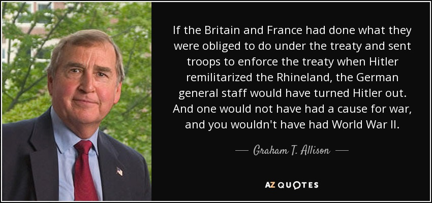 If the Britain and France had done what they were obliged to do under the treaty and sent troops to enforce the treaty when Hitler remilitarized the Rhineland, the German general staff would have turned Hitler out. And one would not have had a cause for war, and you wouldn't have had World War II. - Graham T. Allison