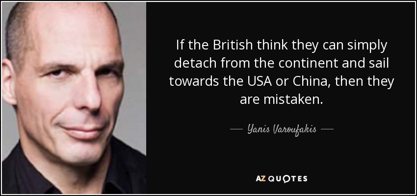 If the British think they can simply detach from the continent and sail towards the USA or China, then they are mistaken. - Yanis Varoufakis