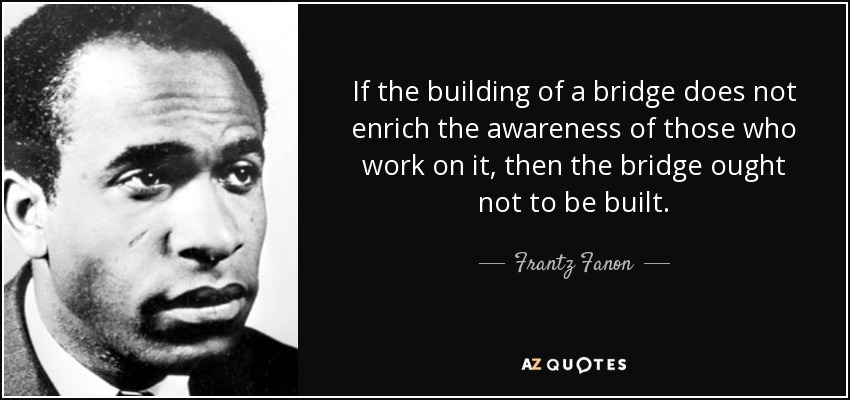 If the building of a bridge does not enrich the awareness of those who work on it, then the bridge ought not to be built. - Frantz Fanon