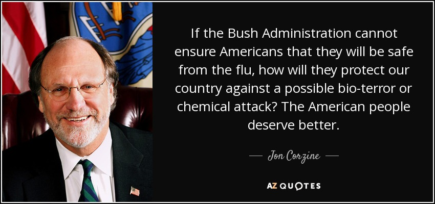 If the Bush Administration cannot ensure Americans that they will be safe from the flu, how will they protect our country against a possible bio-terror or chemical attack? The American people deserve better. - Jon Corzine