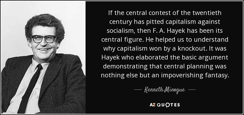 If the central contest of the twentieth century has pitted capitalism against socialism, then F. A. Hayek has been its central figure. He helped us to understand why capitalism won by a knockout. It was Hayek who elaborated the basic argument demonstrating that central planning was nothing else but an impoverishing fantasy. - Kenneth Minogue