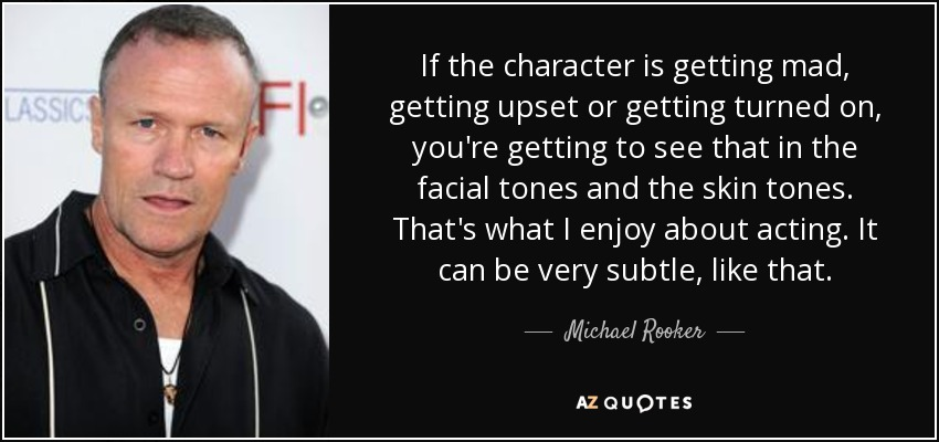 If the character is getting mad, getting upset or getting turned on, you're getting to see that in the facial tones and the skin tones. That's what I enjoy about acting. It can be very subtle, like that. - Michael Rooker
