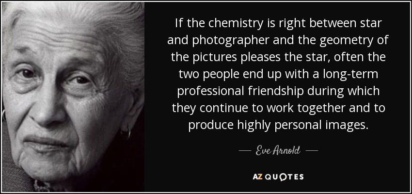 If the chemistry is right between star and photographer and the geometry of the pictures pleases the star, often the two people end up with a long-term professional friendship during which they continue to work together and to produce highly personal images. - Eve Arnold