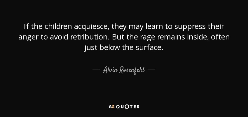 If the children acquiesce, they may learn to suppress their anger to avoid retribution. But the rage remains inside, often just below the surface. - Alvin Rosenfeld