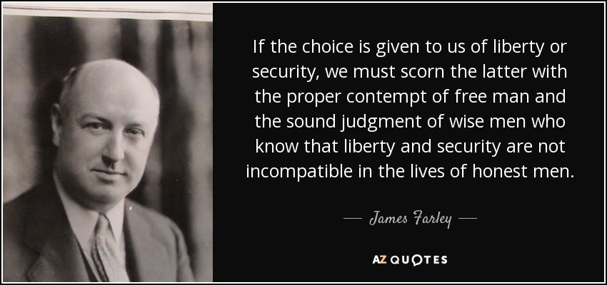 If the choice is given to us of liberty or security, we must scorn the latter with the proper contempt of free man and the sound judgment of wise men who know that liberty and security are not incompatible in the lives of honest men. - James Farley