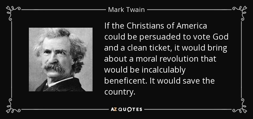 If the Christians of America could be persuaded to vote God and a clean ticket, it would bring about a moral revolution that would be incalculably beneficent. It would save the country. - Mark Twain