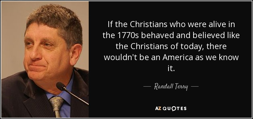 If the Christians who were alive in the 1770s behaved and believed like the Christians of today, there wouldn't be an America as we know it. - Randall Terry