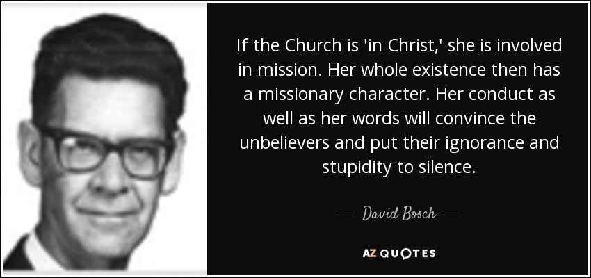 If the Church is 'in Christ,' she is involved in mission. Her whole existence then has a missionary character. Her conduct as well as her words will convince the unbelievers and put their ignorance and stupidity to silence. - David Bosch