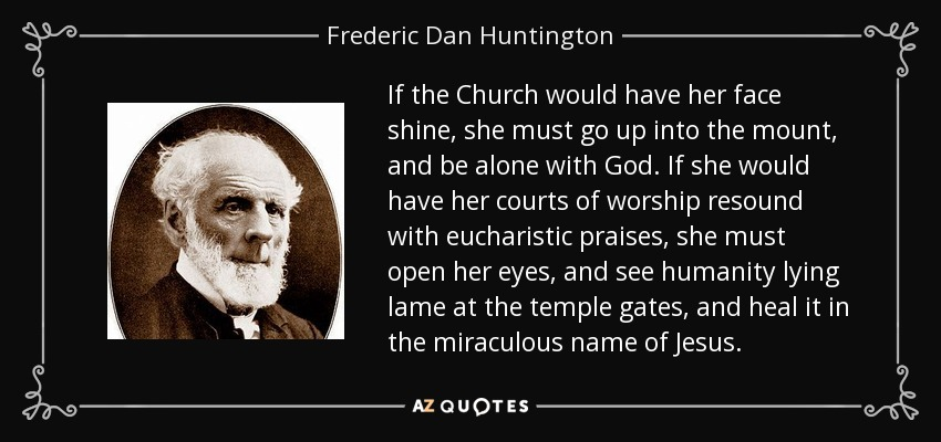 If the Church would have her face shine, she must go up into the mount, and be alone with God. If she would have her courts of worship resound with eucharistic praises, she must open her eyes, and see humanity lying lame at the temple gates, and heal it in the miraculous name of Jesus. - Frederic Dan Huntington