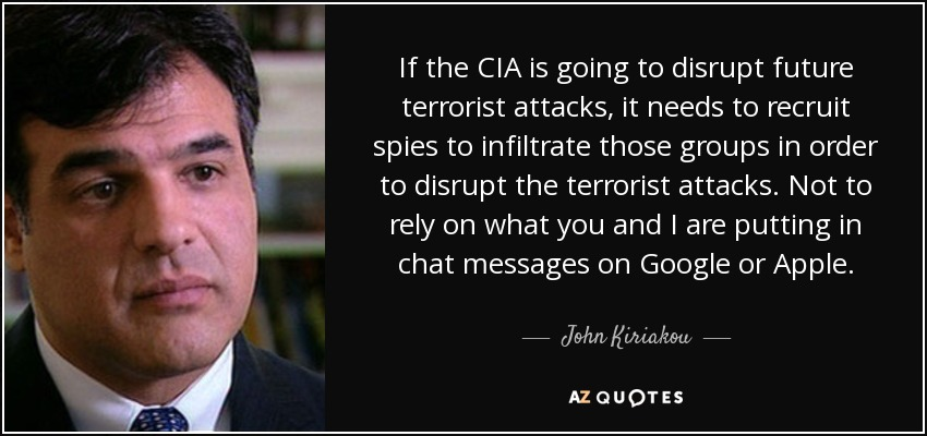 If the CIA is going to disrupt future terrorist attacks, it needs to recruit spies to infiltrate those groups in order to disrupt the terrorist attacks. Not to rely on what you and I are putting in chat messages on Google or Apple. - John Kiriakou