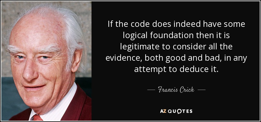 If the code does indeed have some logical foundation then it is legitimate to consider all the evidence, both good and bad, in any attempt to deduce it. - Francis Crick
