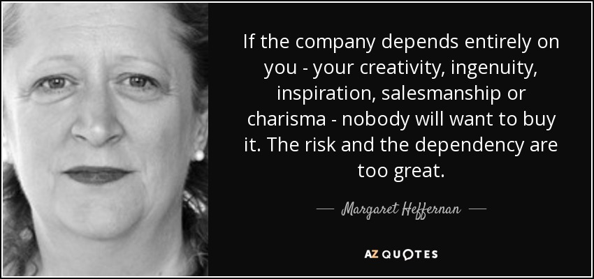 If the company depends entirely on you - your creativity, ingenuity, inspiration, salesmanship or charisma - nobody will want to buy it. The risk and the dependency are too great. - Margaret Heffernan