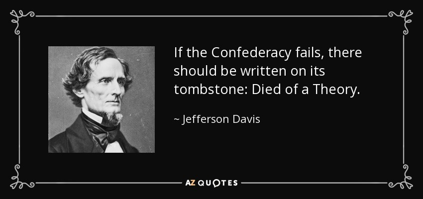If the Confederacy fails, there should be written on its tombstone: Died of a Theory. - Jefferson Davis