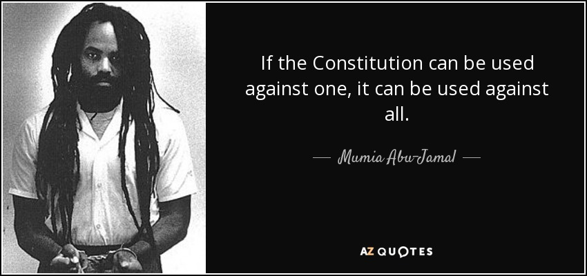 If the Constitution can be used against one, it can be used against all. - Mumia Abu-Jamal