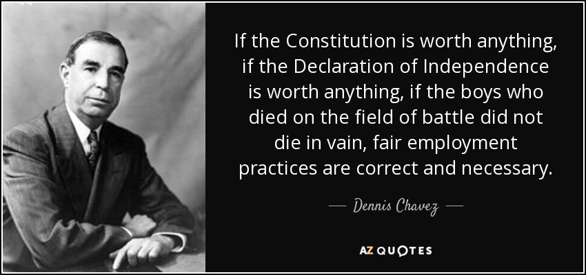 If the Constitution is worth anything, if the Declaration of Independence is worth anything, if the boys who died on the field of battle did not die in vain, fair employment practices are correct and necessary. - Dennis Chavez