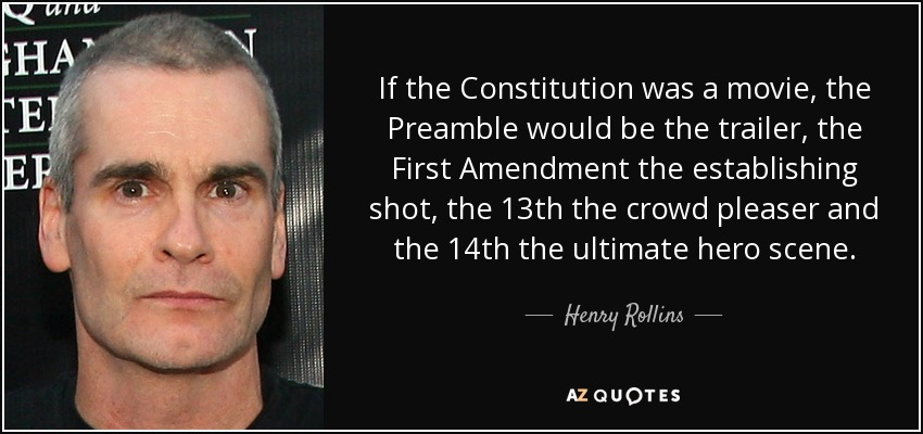 If the Constitution was a movie, the Preamble would be the trailer, the First Amendment the establishing shot, the 13th the crowd pleaser and the 14th the ultimate hero scene. - Henry Rollins