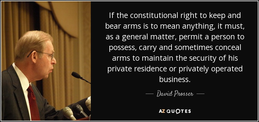 If the constitutional right to keep and bear arms is to mean anything, it must, as a general matter, permit a person to possess, carry and sometimes conceal arms to maintain the security of his private residence or privately operated business. - David Prosser, Jr.