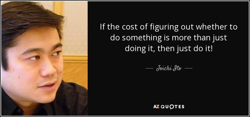 If the cost of figuring out whether to do something is more than just doing it, then just do it! - Joichi Ito