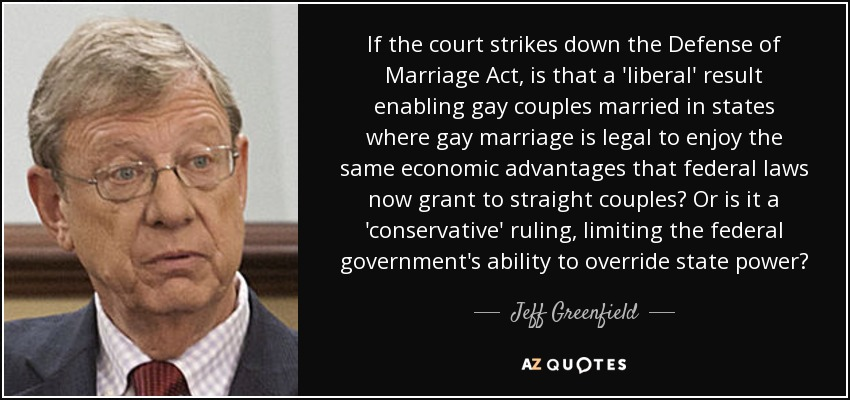 If the court strikes down the Defense of Marriage Act, is that a 'liberal' result enabling gay couples married in states where gay marriage is legal to enjoy the same economic advantages that federal laws now grant to straight couples? Or is it a 'conservative' ruling, limiting the federal government's ability to override state power? - Jeff Greenfield