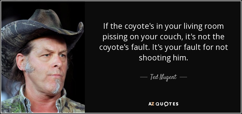 If the coyote's in your living room pissing on your couch, it's not the coyote's fault. It's your fault for not shooting him. - Ted Nugent