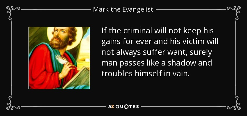 If the criminal will not keep his gains for ever and his victim will not always suffer want, surely man passes like a shadow and troubles himself in vain. - Mark the Evangelist