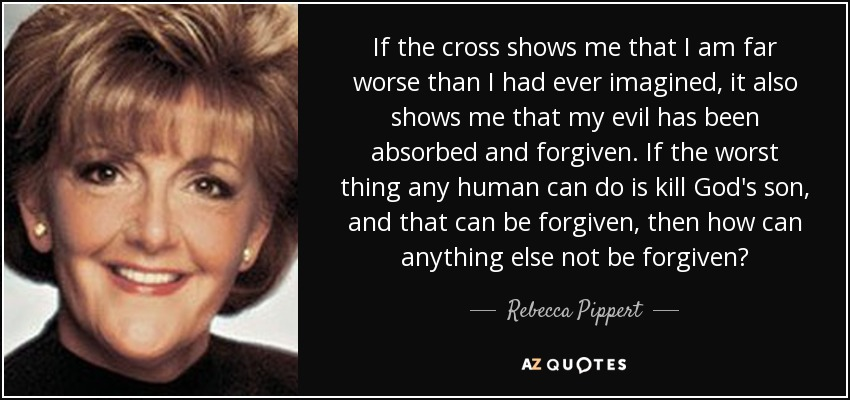 If the cross shows me that I am far worse than I had ever imagined, it also shows me that my evil has been absorbed and forgiven. If the worst thing any human can do is kill God's son, and that can be forgiven, then how can anything else not be forgiven? - Rebecca Pippert