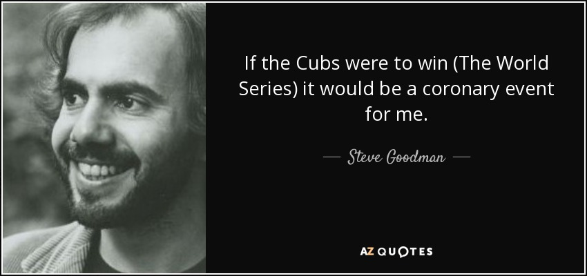 If the Cubs were to win (The World Series) it would be a coronary event for me. - Steve Goodman