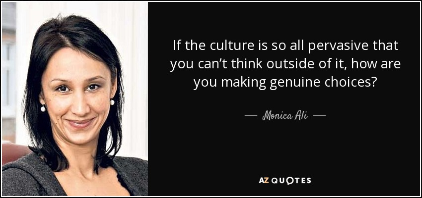 If the culture is so all pervasive that you can't think outside of it, how are you making genuine choices? - Monica Ali