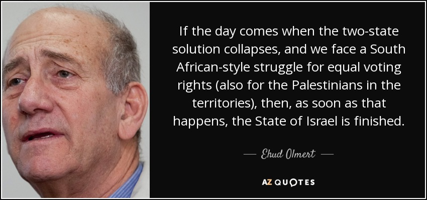 If the day comes when the two-state solution collapses, and we face a South African-style struggle for equal voting rights (also for the Palestinians in the territories), then, as soon as that happens, the State of Israel is finished. - Ehud Olmert