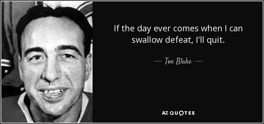 If the day ever comes when I can swallow defeat, I'll quit. - Toe Blake