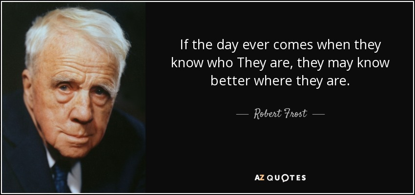 If the day ever comes when they know who They are, they may know better where they are. - Robert Frost