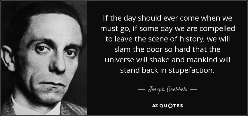 If the day should ever come when we must go, if some day we are compelled to leave the scene of history, we will slam the door so hard that the universe will shake and mankind will stand back in stupefaction.. - Joseph Goebbels