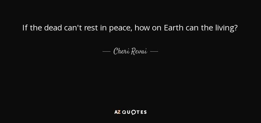 If the dead can't rest in peace, how on Earth can the living? - Cheri Revai