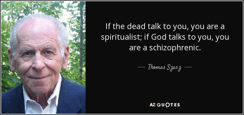 If the dead talk to you, you are a spiritualist; if God talks to you, you are a schizophrenic. - Thomas Szasz